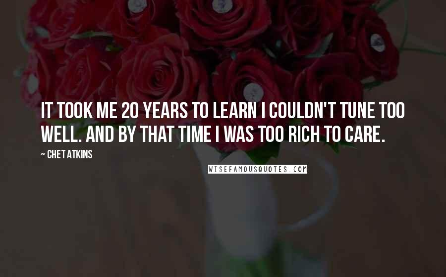 Chet Atkins quotes: It took me 20 years to learn I couldn't tune too well. And by that time I was too rich to care.