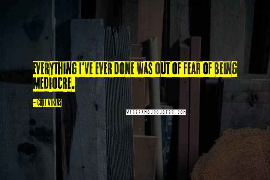 Chet Atkins quotes: Everything I've ever done was out of fear of being mediocre.