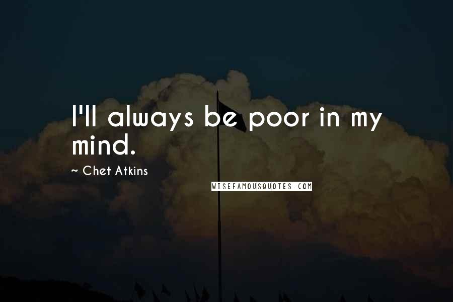 Chet Atkins quotes: I'll always be poor in my mind.