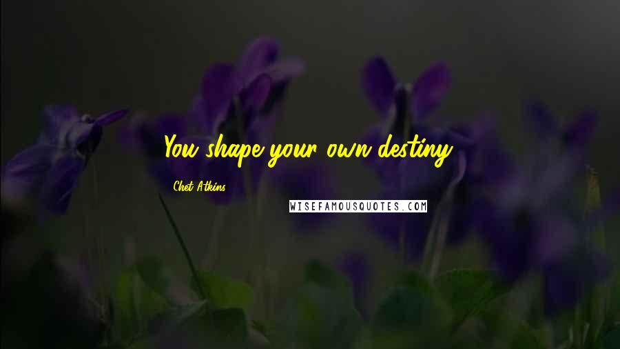 Chet Atkins quotes: You shape your own destiny.