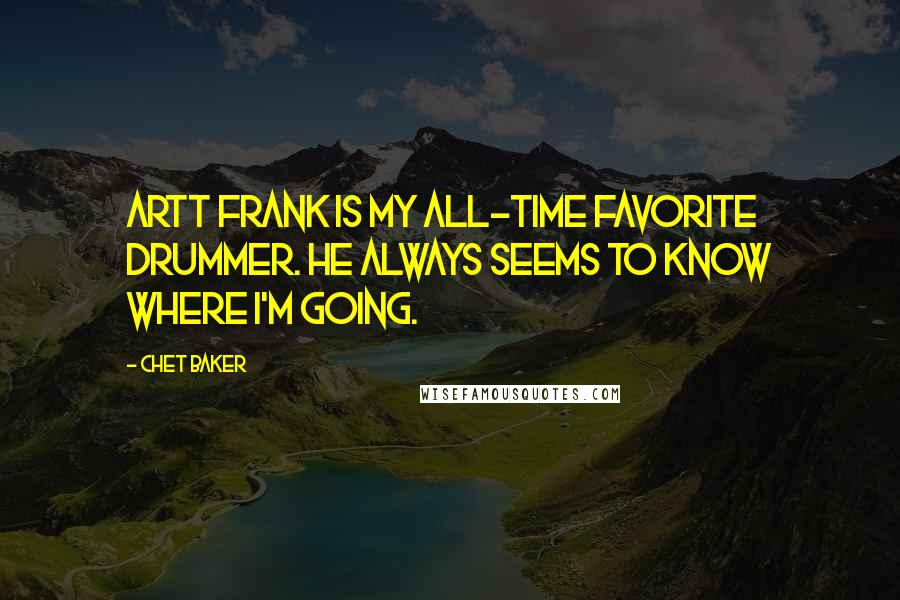 Chet Baker quotes: Artt Frank is my all-time favorite drummer. He always seems to know where I'm going.