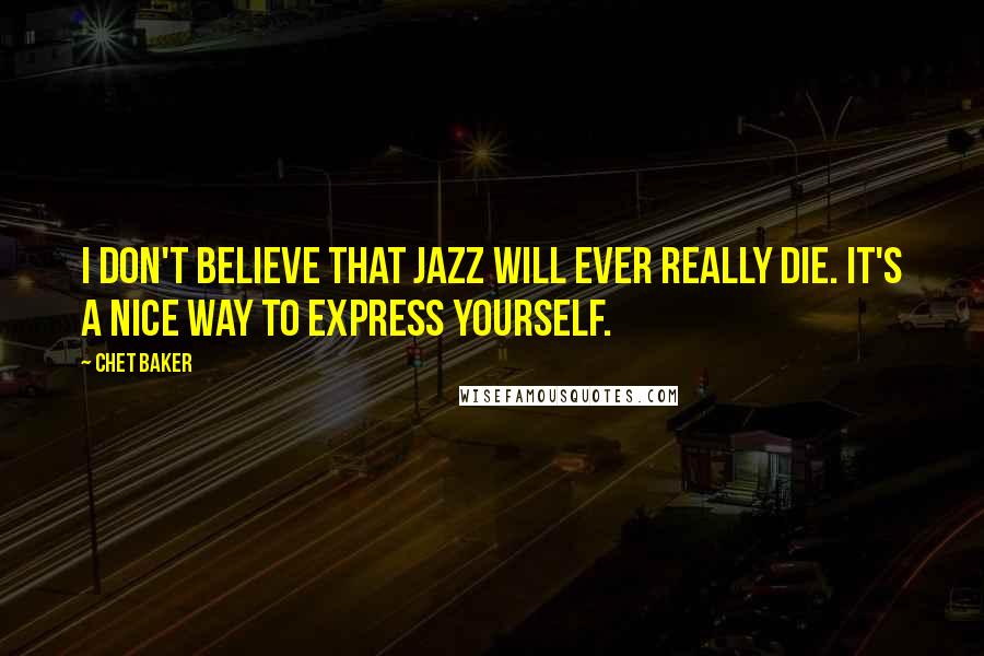 Chet Baker quotes: I don't believe that jazz will ever really die. It's a nice way to express yourself.
