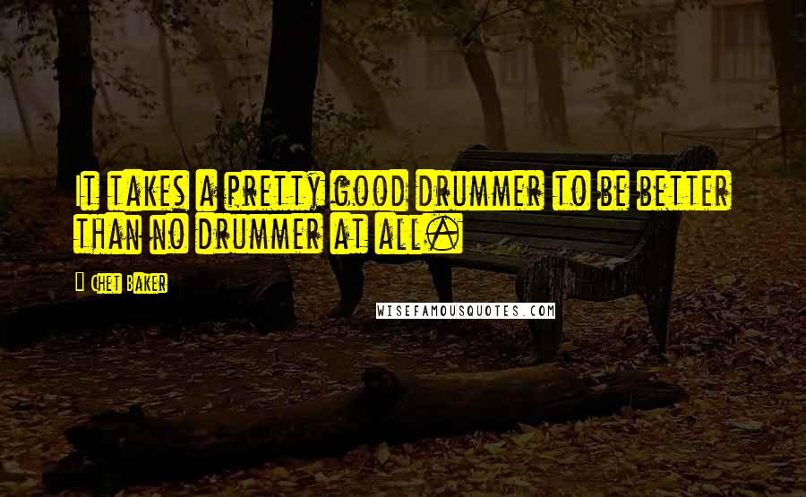 Chet Baker quotes: It takes a pretty good drummer to be better than no drummer at all.