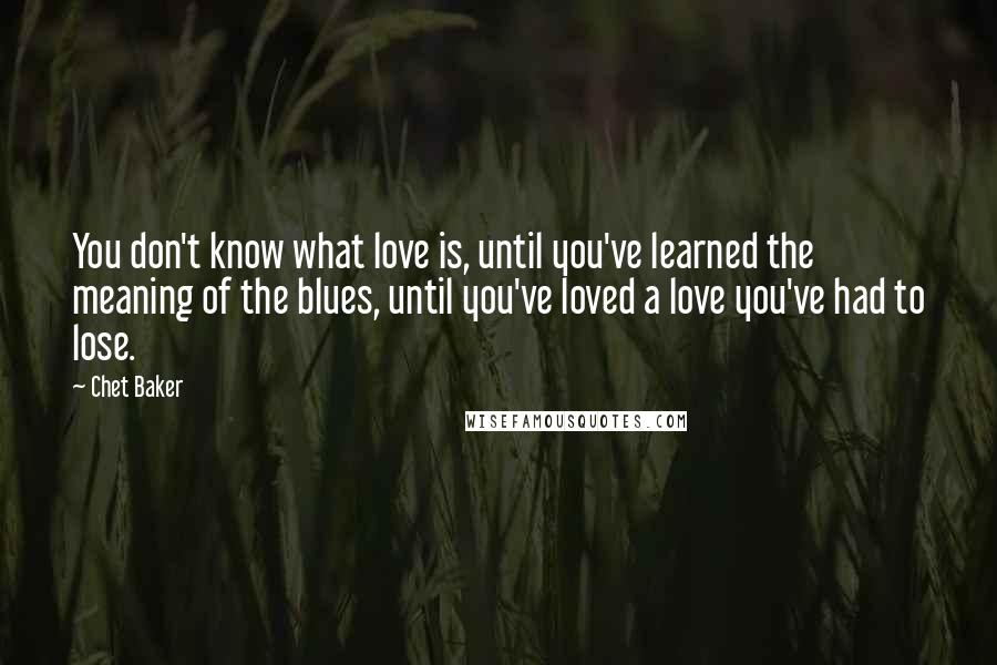 Chet Baker quotes: You don't know what love is, until you've learned the meaning of the blues, until you've loved a love you've had to lose.