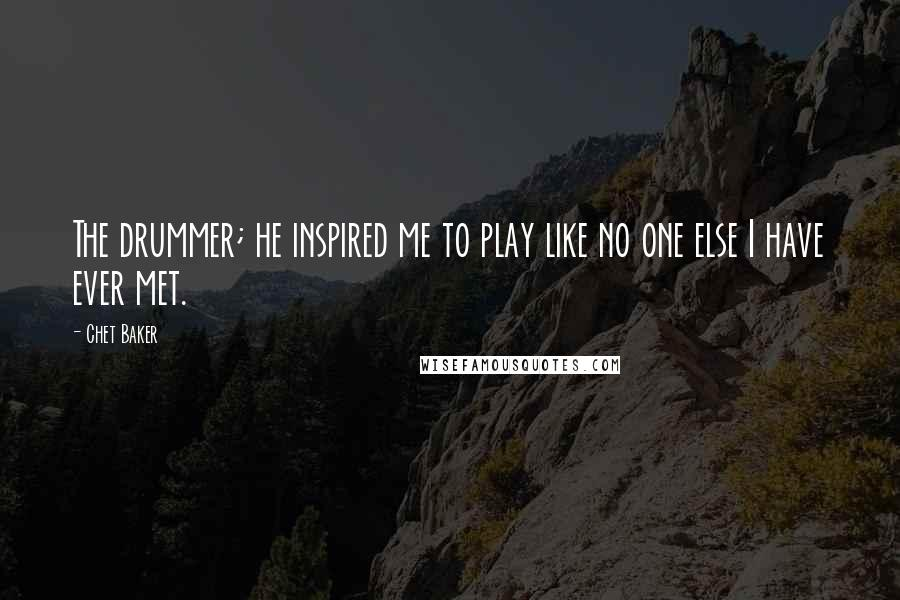 Chet Baker quotes: The drummer; he inspired me to play like no one else I have ever met.