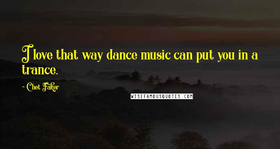 Chet Faker quotes: I love that way dance music can put you in a trance.