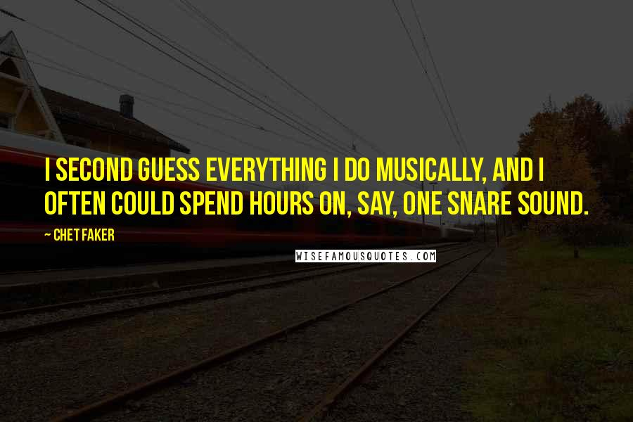 Chet Faker quotes: I second guess everything I do musically, and I often could spend hours on, say, one snare sound.