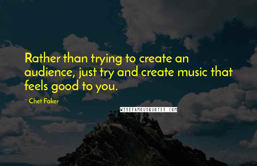 Chet Faker quotes: Rather than trying to create an audience, just try and create music that feels good to you.