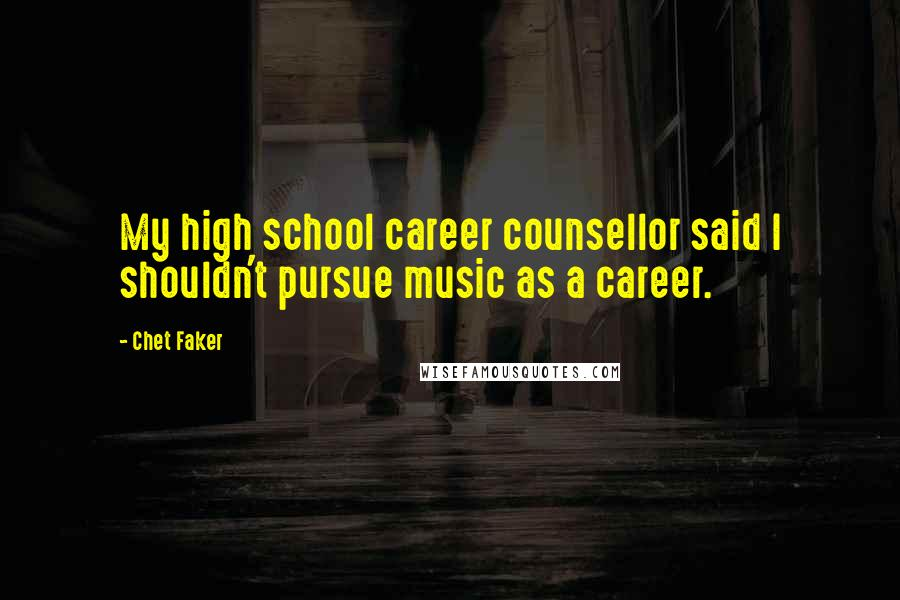 Chet Faker quotes: My high school career counsellor said I shouldn't pursue music as a career.
