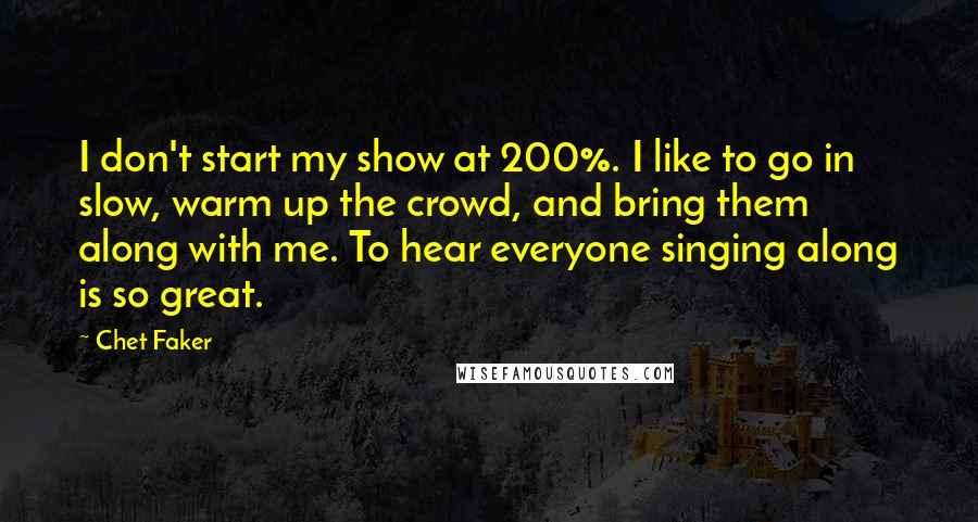 Chet Faker quotes: I don't start my show at 200%. I like to go in slow, warm up the crowd, and bring them along with me. To hear everyone singing along is so