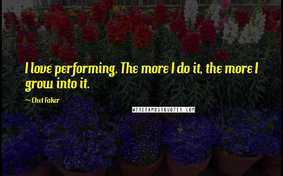 Chet Faker quotes: I love performing. The more I do it, the more I grow into it.