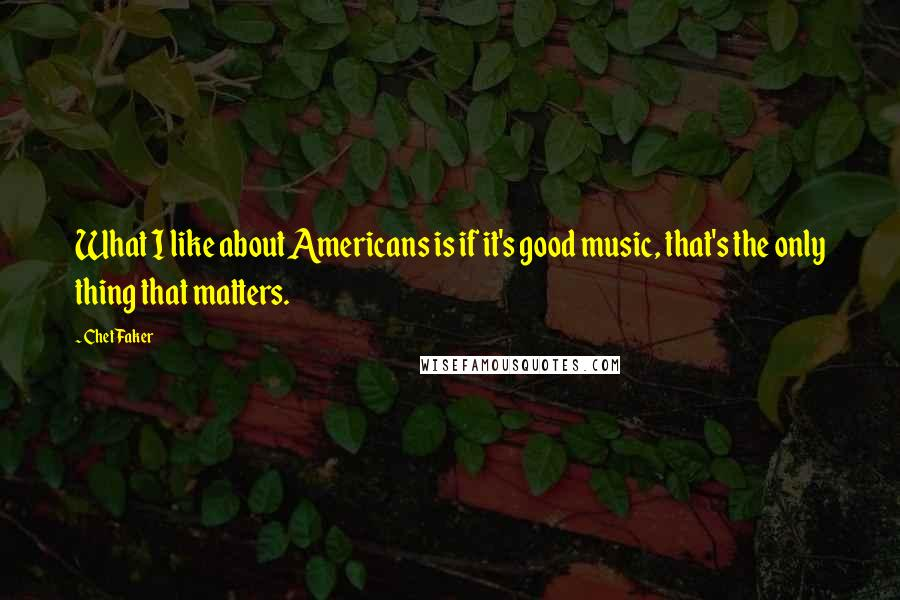 Chet Faker quotes: What I like about Americans is if it's good music, that's the only thing that matters.