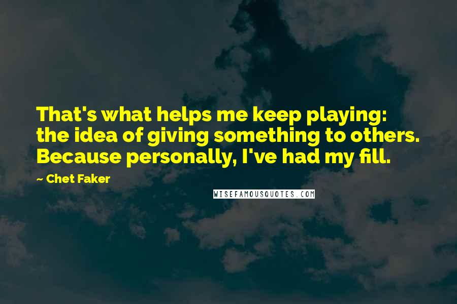 Chet Faker quotes: That's what helps me keep playing: the idea of giving something to others. Because personally, I've had my fill.