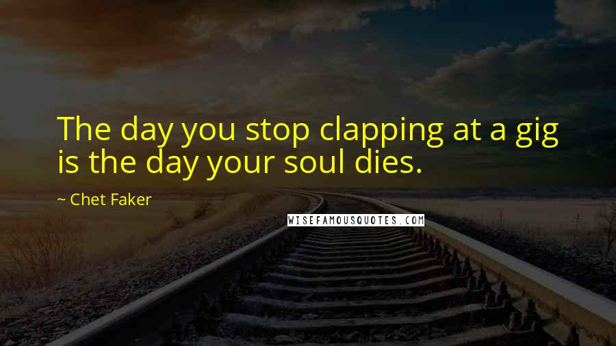 Chet Faker quotes: The day you stop clapping at a gig is the day your soul dies.
