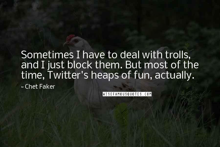 Chet Faker quotes: Sometimes I have to deal with trolls, and I just block them. But most of the time, Twitter's heaps of fun, actually.
