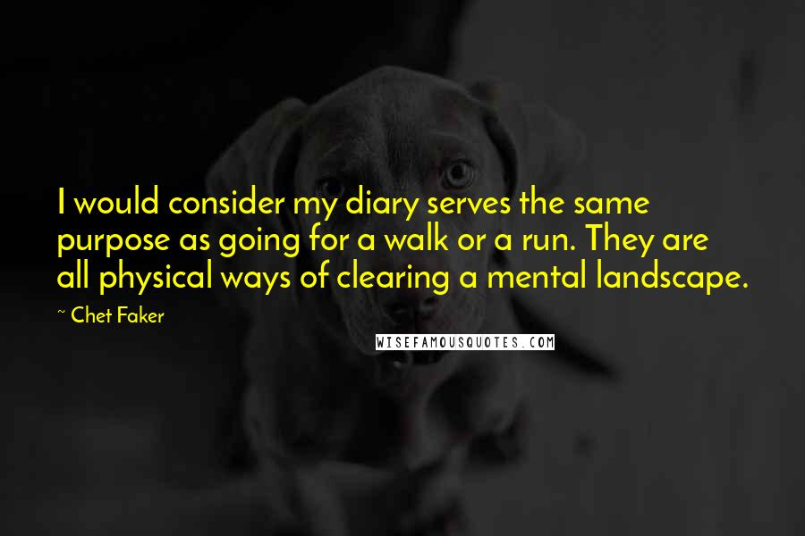 Chet Faker quotes: I would consider my diary serves the same purpose as going for a walk or a run. They are all physical ways of clearing a mental landscape.