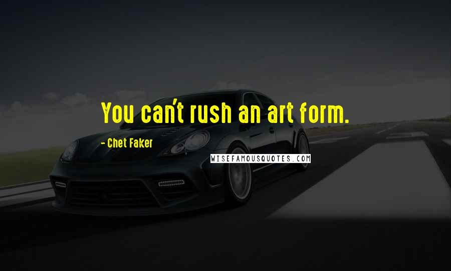 Chet Faker quotes: You can't rush an art form.