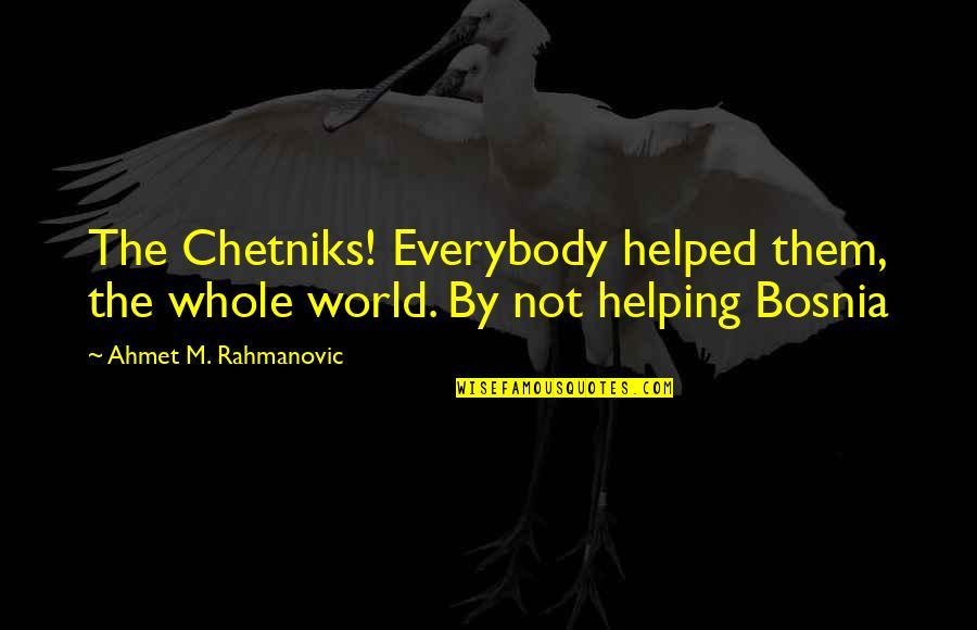 Chetniks Quotes By Ahmet M. Rahmanovic: The Chetniks! Everybody helped them, the whole world.