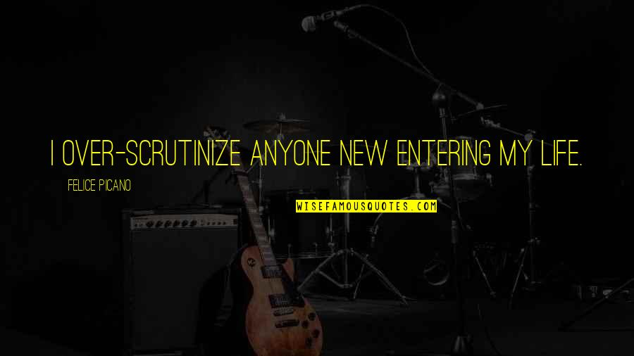 Chevelle Band Quotes By Felice Picano: I over-scrutinize anyone new entering my life.