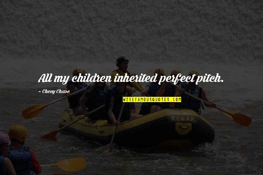 Chevy Chase Funny Quotes By Chevy Chase: All my children inherited perfect pitch.