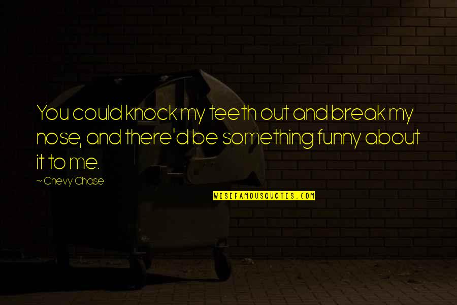 Chevy Chase Funny Quotes By Chevy Chase: You could knock my teeth out and break