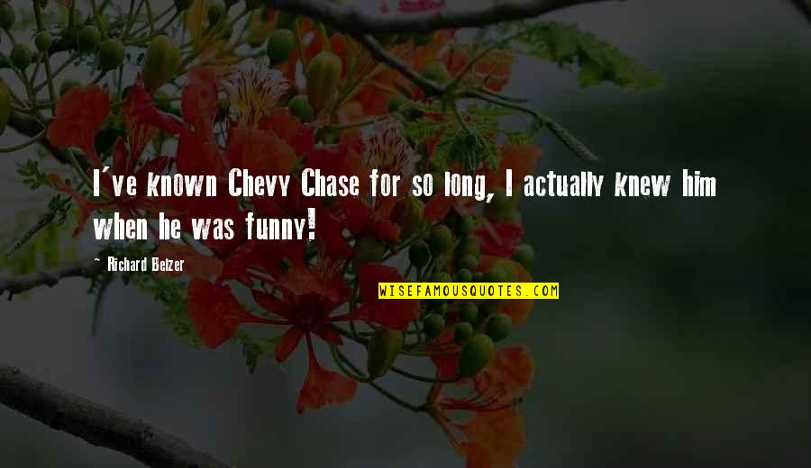 Chevy Chase Funny Quotes By Richard Belzer: I've known Chevy Chase for so long, I