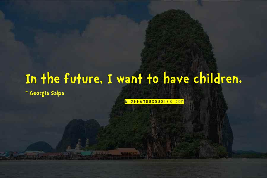 Chew And Screw Quotes By Georgia Salpa: In the future, I want to have children.