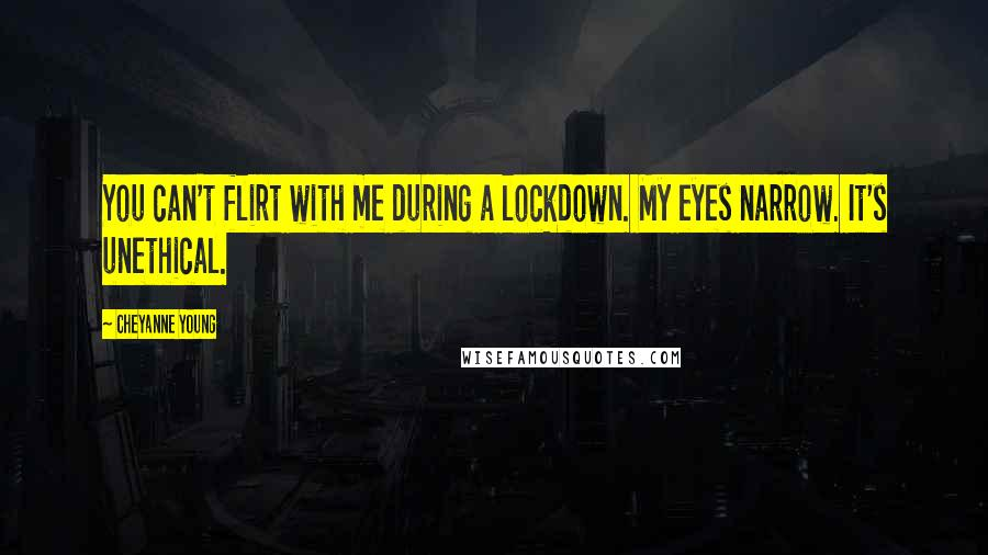 Cheyanne Young quotes: You can't flirt with me during a lockdown. My eyes narrow. It's unethical.