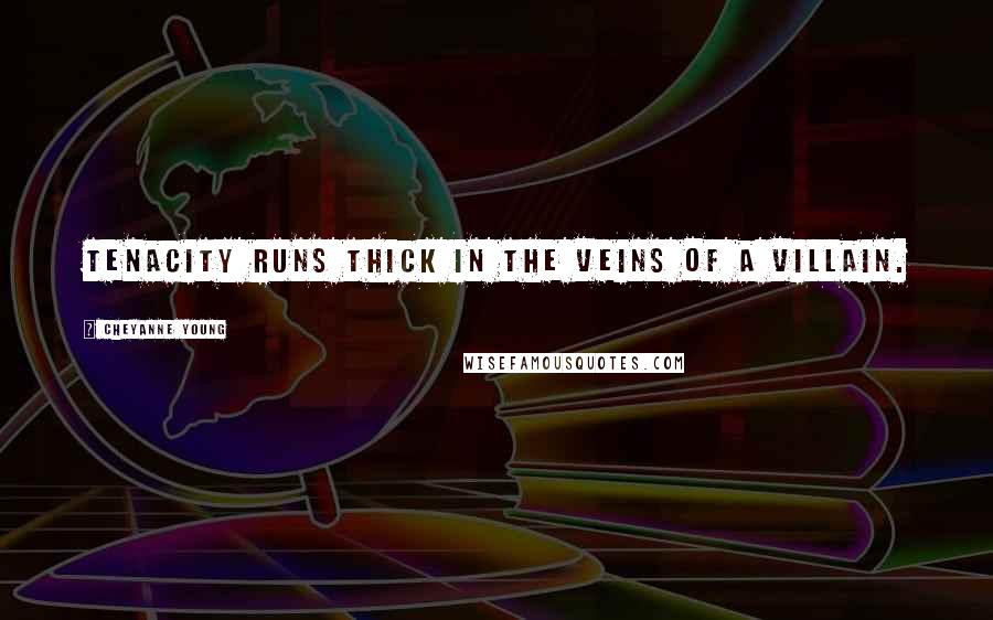 Cheyanne Young quotes: Tenacity runs thick in the veins of a villain.