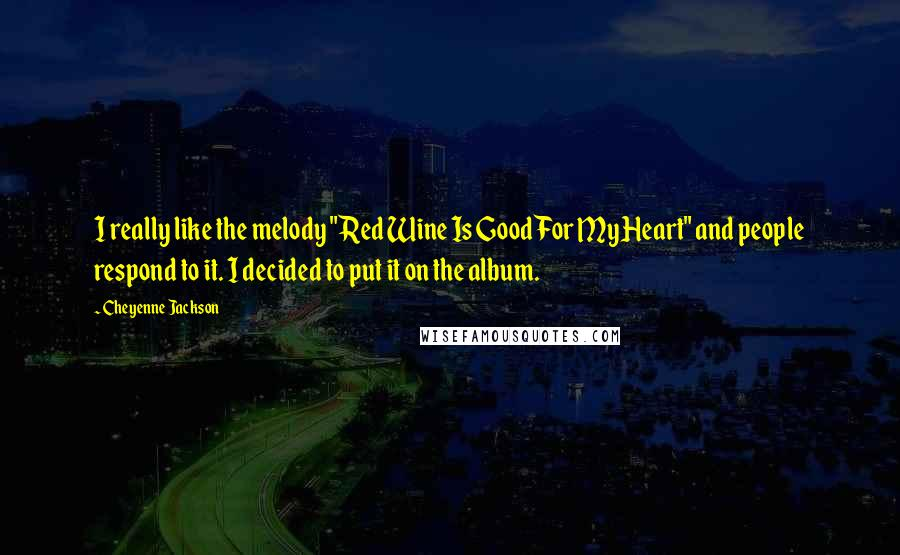 """Cheyenne Jackson quotes: I really like the melody """"Red Wine Is Good For My Heart"""" and people respond to it. I decided to put it on the album."""