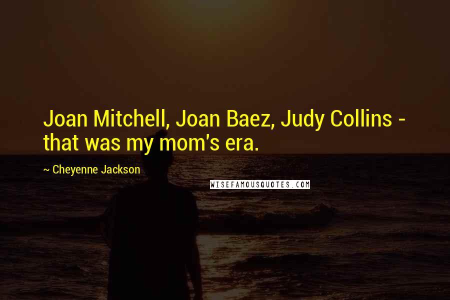 Cheyenne Jackson quotes: Joan Mitchell, Joan Baez, Judy Collins - that was my mom's era.