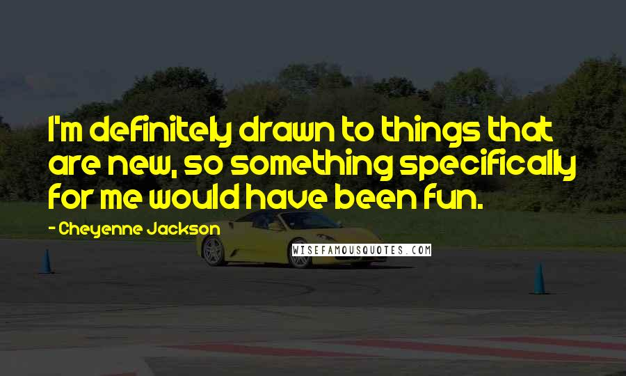 Cheyenne Jackson quotes: I'm definitely drawn to things that are new, so something specifically for me would have been fun.