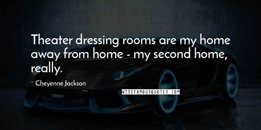 Cheyenne Jackson quotes: Theater dressing rooms are my home away from home - my second home, really.
