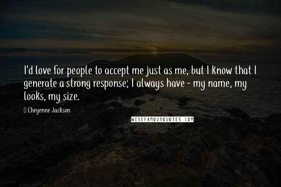 Cheyenne Jackson quotes: I'd love for people to accept me just as me, but I know that I generate a strong response; I always have - my name, my looks, my size.