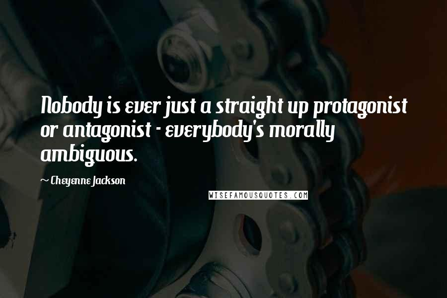 Cheyenne Jackson quotes: Nobody is ever just a straight up protagonist or antagonist - everybody's morally ambiguous.