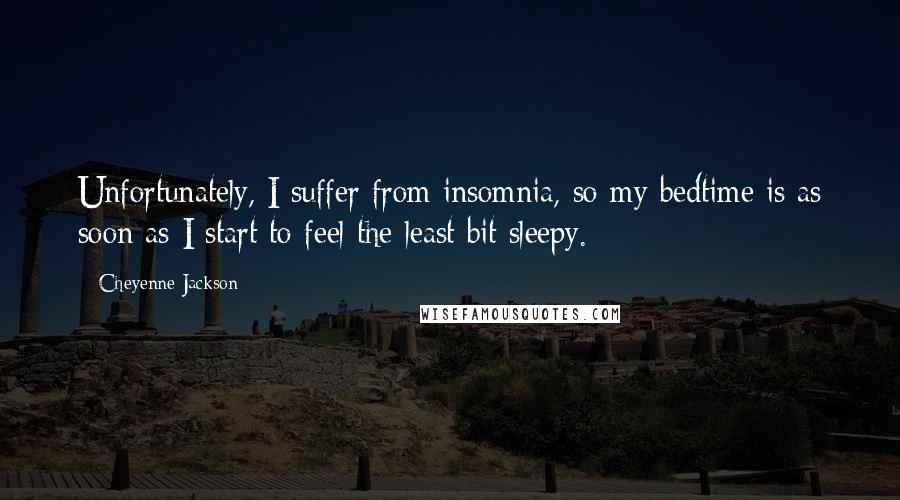 Cheyenne Jackson quotes: Unfortunately, I suffer from insomnia, so my bedtime is as soon as I start to feel the least bit sleepy.