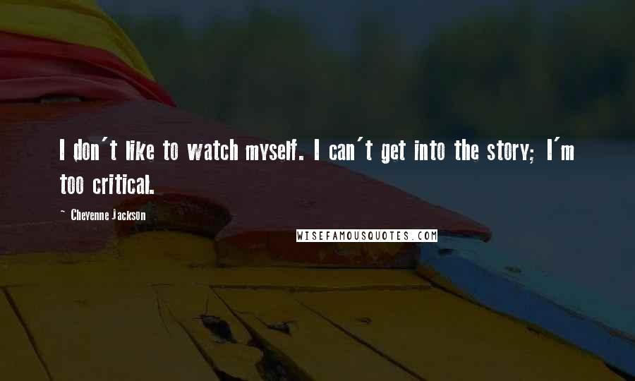 Cheyenne Jackson quotes: I don't like to watch myself. I can't get into the story; I'm too critical.