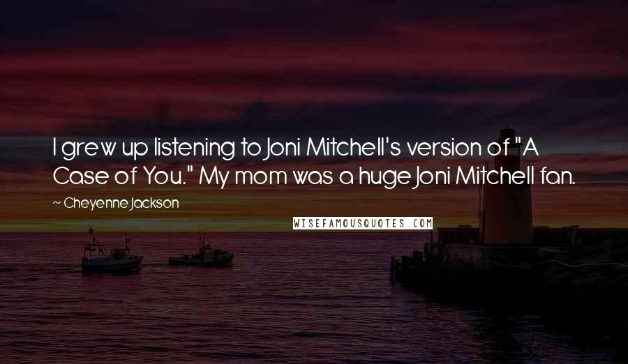 """Cheyenne Jackson quotes: I grew up listening to Joni Mitchell's version of """"A Case of You."""" My mom was a huge Joni Mitchell fan."""