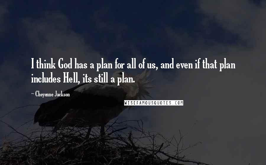 Cheyenne Jackson quotes: I think God has a plan for all of us, and even if that plan includes Hell, its still a plan.