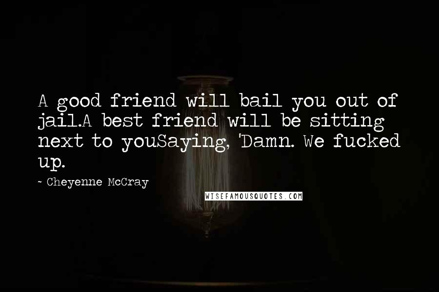Cheyenne McCray quotes: A good friend will bail you out of jail.A best friend will be sitting next to youSaying, 'Damn. We fucked up.