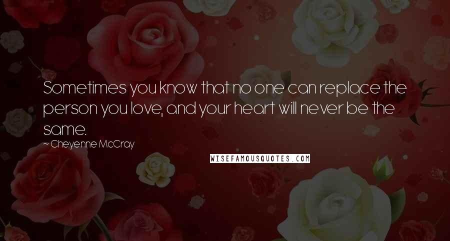 Cheyenne McCray quotes: Sometimes you know that no one can replace the person you love, and your heart will never be the same.