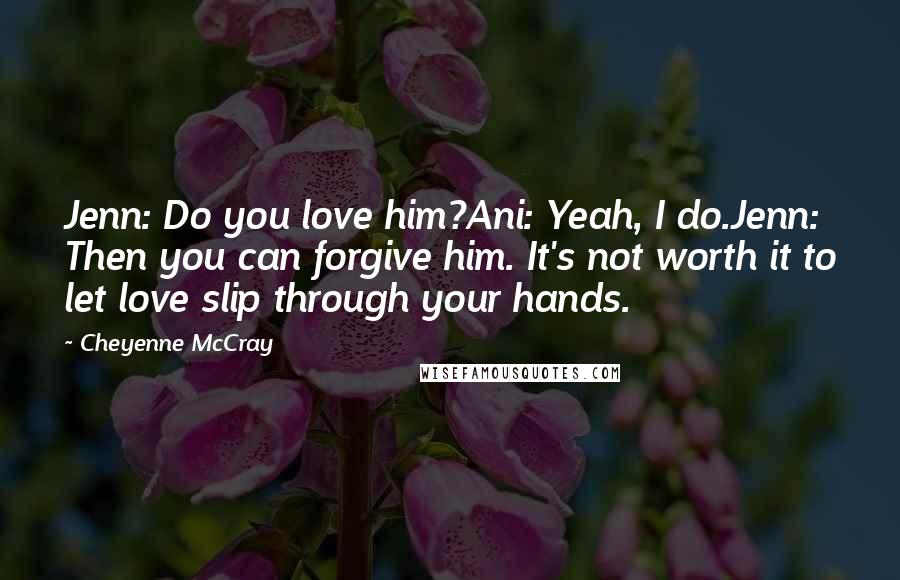 Cheyenne McCray quotes: Jenn: Do you love him?Ani: Yeah, I do.Jenn: Then you can forgive him. It's not worth it to let love slip through your hands.