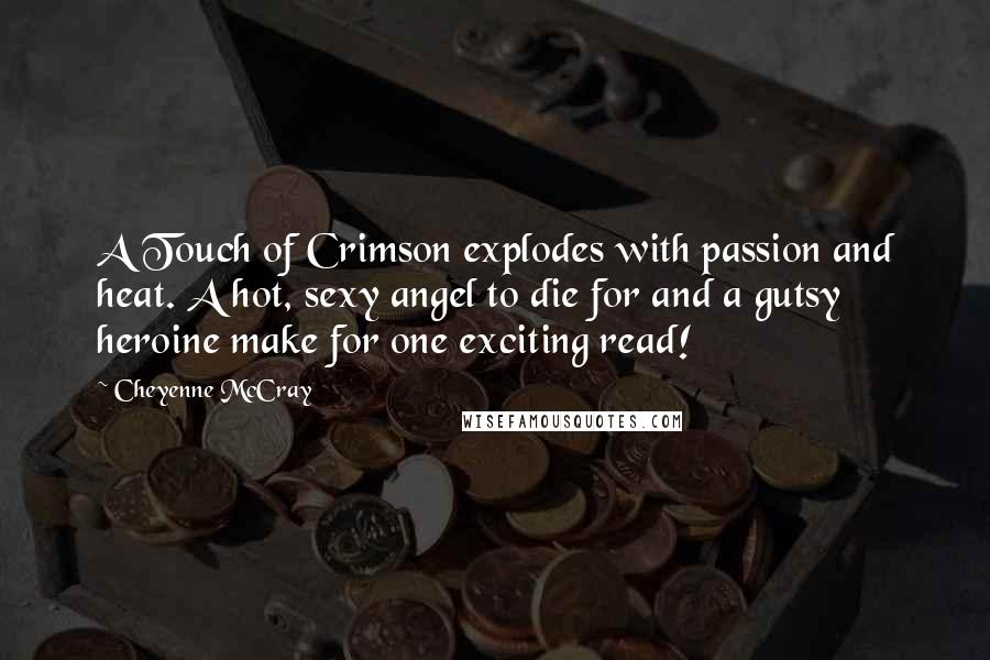 Cheyenne McCray quotes: A Touch of Crimson explodes with passion and heat. A hot, sexy angel to die for and a gutsy heroine make for one exciting read!