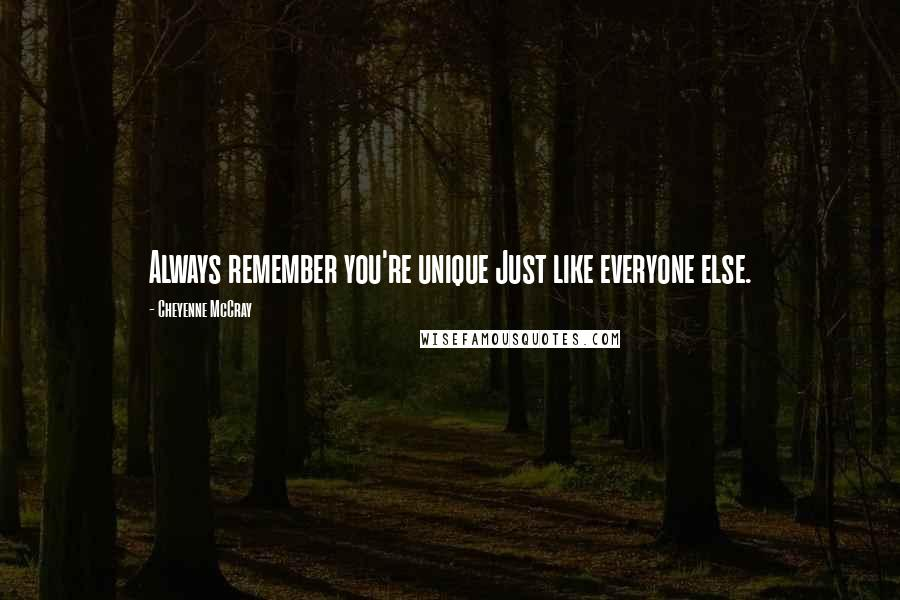 Cheyenne McCray quotes: Always remember you're unique Just like everyone else.