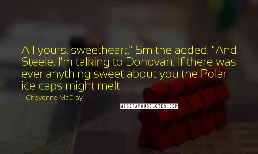 """Cheyenne McCray quotes: All yours, sweetheart,"""" Smithe added. """"And Steele, I'm talking to Donovan. If there was ever anything sweet about you the Polar ice caps might melt."""