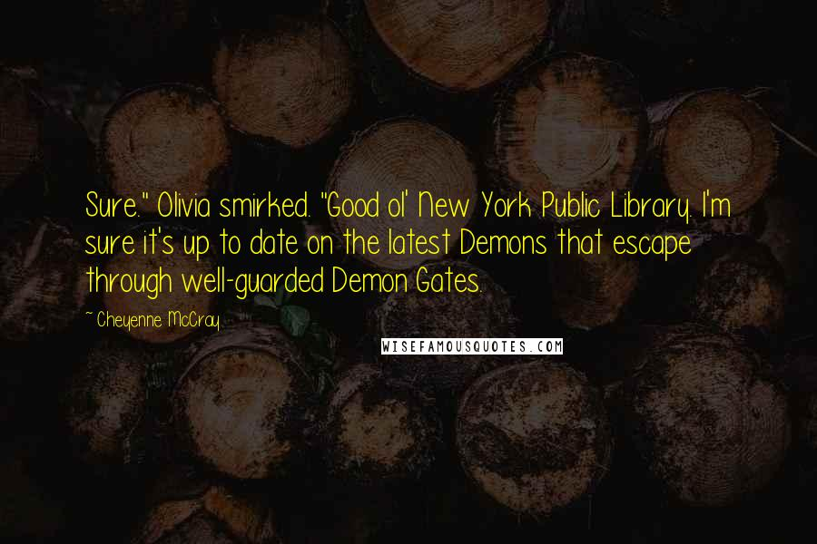 """Cheyenne McCray quotes: Sure."""" Olivia smirked. """"Good ol' New York Public Library. I'm sure it's up to date on the latest Demons that escape through well-guarded Demon Gates."""