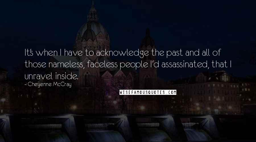 Cheyenne McCray quotes: It's when I have to acknowledge the past and all of those nameless, faceless people I'd assassinated, that I unravel inside.