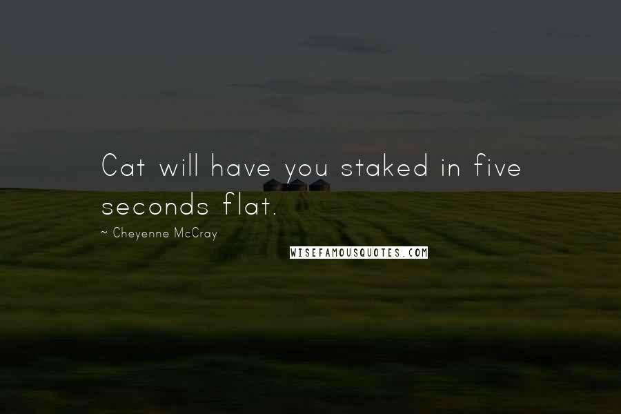 Cheyenne McCray quotes: Cat will have you staked in five seconds flat.