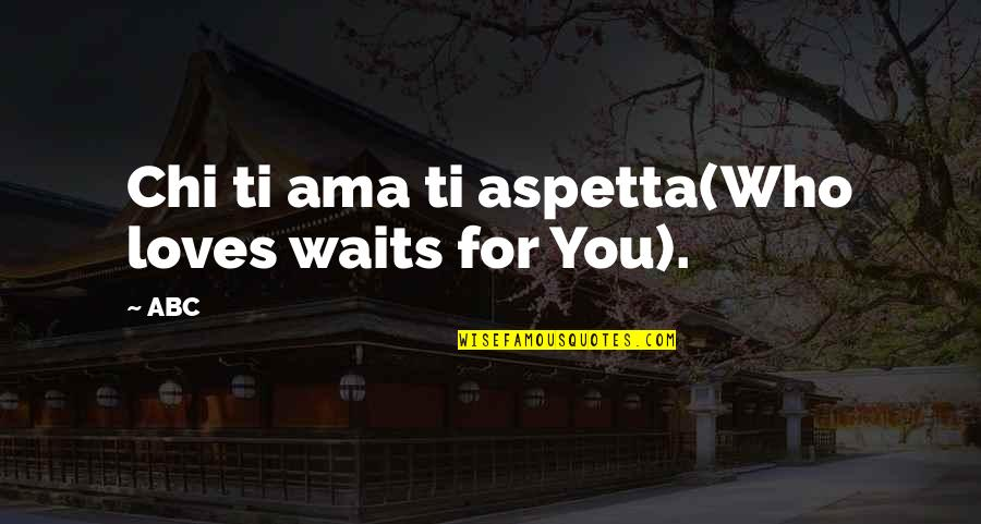 Chi Chi Quotes By ABC: Chi ti ama ti aspetta(Who loves waits for
