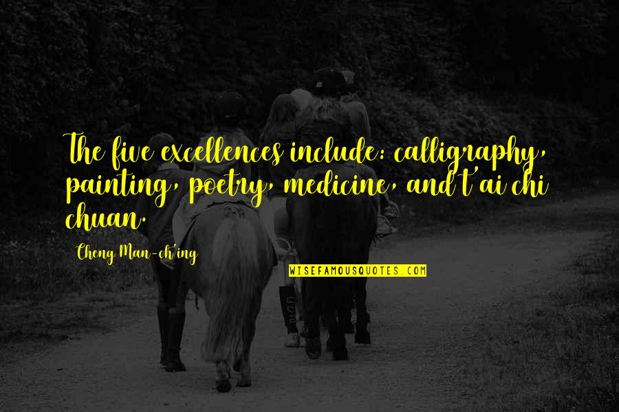 Chi Chi Quotes By Cheng Man-ch'ing: The five excellences include: calligraphy, painting, poetry, medicine,